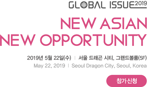 Global Issue 2019. New Asian New Opportunity. 2019년 5월 22일(수) 서울드래곤시티, 그랜드볼룸5F (May 22, 2019 Seoul Dragon City, Seoul, Korea)