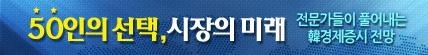 50인의 선택,시장의 미래. 전문가들이 풀어내는 韓경제증시 전망 바로가기