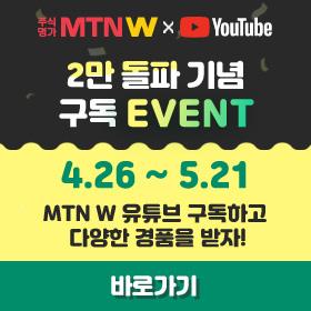 주식명가 MTN W x Youtube 2만 돌파 기념 구독 EVENT 4.26~5.21 MTN W 유튜브 구독하고 다양한 경품을 받자!
