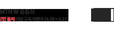 MTN W 유튜브 2만 돌파 기념 구독 이벤트(4.26~5.21) 바로가기