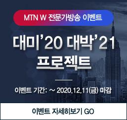 MTNW 전문가방송 이벤트. 대미20 대박21 프로젝트. 이벤트기간:~ 2020.12.11(금) 마감 이벤트 자세히보기