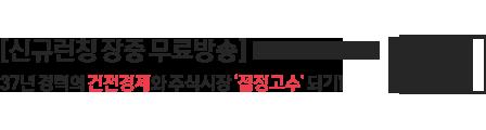 신규런칭 장중 무료방송. 37년 경력의 건전경제와 주식시장 절정고수 되기 바로가기